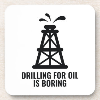 Drilling For Oil Is Boring Coaster
