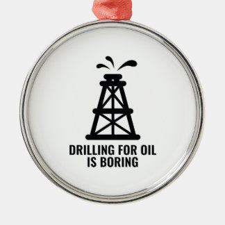 Drilling For Oil Is Boring Metal Ornament