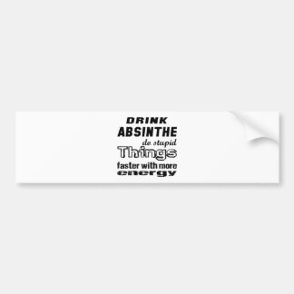 Drink Absinthe do stupid things faster with more e Car Bumper Sticker