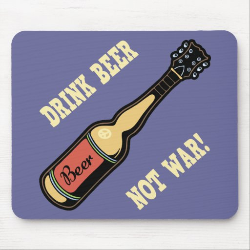Drink Beer, Not War! Mouse Pad