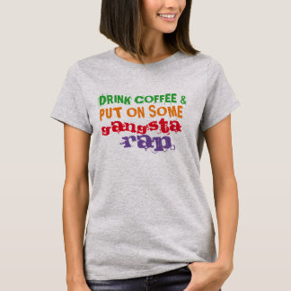 drink coffee and put on some gangsta rap funny tee