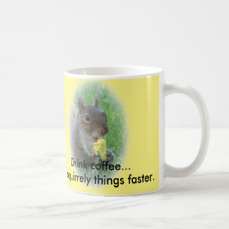 Drink coffee...do squirrely things faster. coffee mug