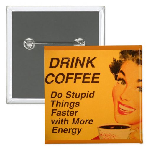 Drink Coffee:  Do Stupid Things Faster Buttons