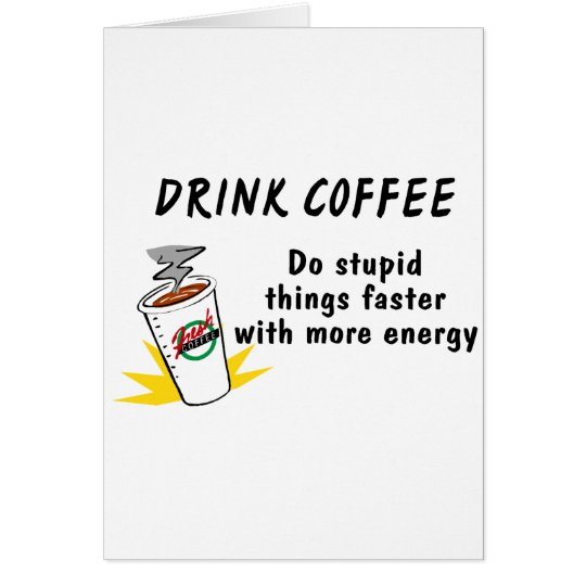 Drink Coffee Do Stupid Things Faster With.... Card