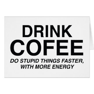 Drink Coffee : Do Stupid Things Faster, With More Card