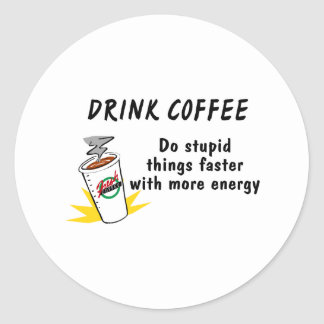 Drink Coffee Do Stupid Things Faster With... Classic Round Sticker