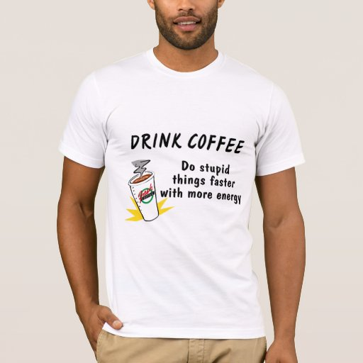 Drink Coffee Do Stupid Things Faster With.... T-Shirt
