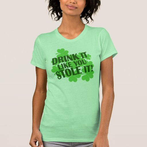Drink It Like You Stole It Shirts