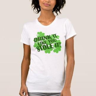 Drink It Like You Stole It! Shirts