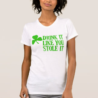 Drink It Like You Stole It T-shirts