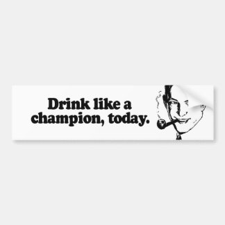 DRINK LIKE A CHAMPION TODAY BUMPER STICKER