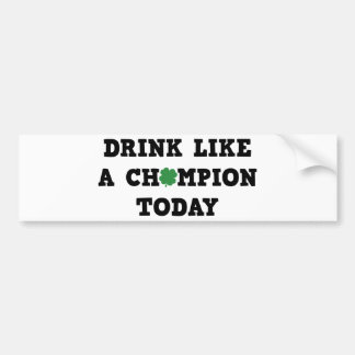 Drink Like A Champion Today Car Bumper Sticker