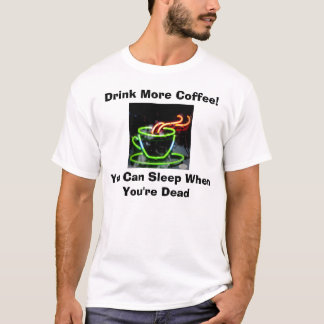 Drink More Coffee You Can Sleep When You're Dead T T-Shirt