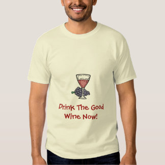 Drink The Good Wine! T-shirt