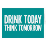 Drink Today Think Tomorrow Greeting Card
