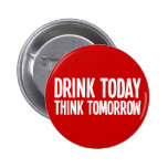 Drink Today Think Tomorrow Pinback Buttons