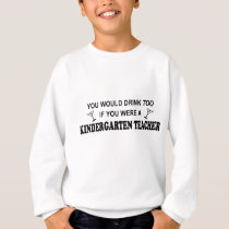 Drink Too - Kindergarten Teacher Sweatshirt
