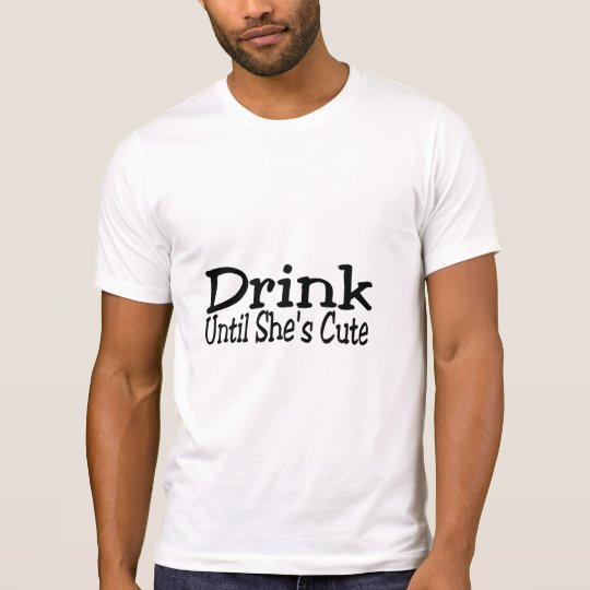 Drink Until She's Cute T-Shirt