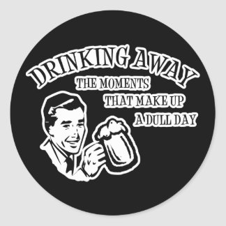 Drinking Away The Moments That Make Up A Dull Day Classic Round Sticker