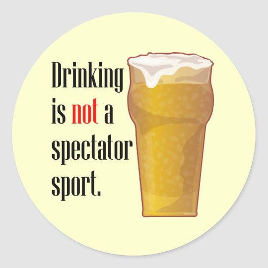 Drinking is not a spectator sport. classic round sticker
