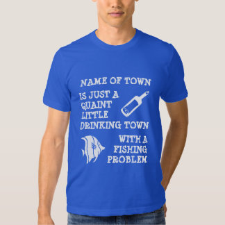 Drinking Town with a Fishing Problem ;-) T Shirts