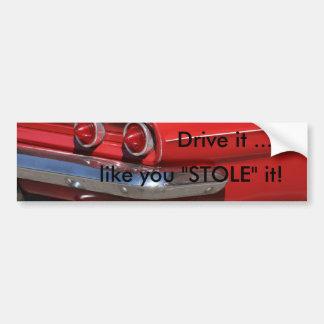 """Drive it ..., like you """"STOLE"""" it! Bumper Sticker"""