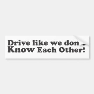 Drive Like We Don't Know Each Other! - Bumper Stic Bumper Sticker