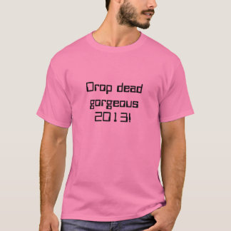 Drop dead gorgeous 2013! T-Shirt