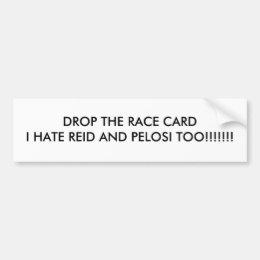 DROP THE RACE CARDI HATE REID AND PELOSI TOO!!!... BUMPER STICKER