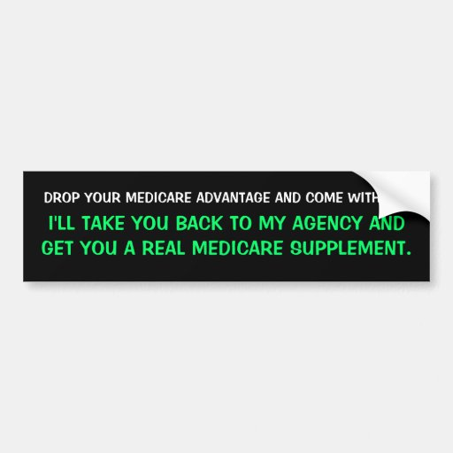 DROP YOUR MEDICARE ADVANTAGE AND COME WITH ME.,... CAR BUMPER STICKER