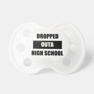 DROPPED OUTA HIGH SCHOOL PACIFIER