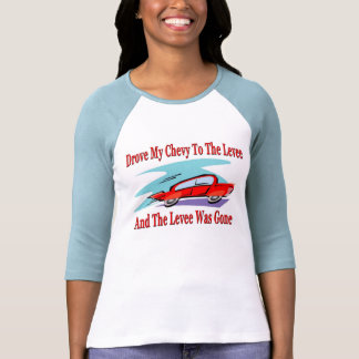 Drove My Chevy To The Levee.Levve Was Gone Shirts