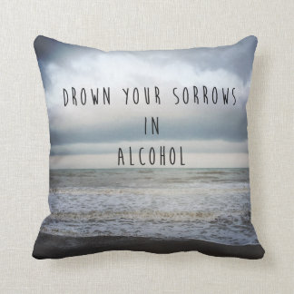 Drown Your Sorrows in alcohol Throw Pillow