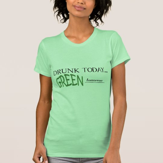 DRUNK TODAY ~ GREEN TOMORROW T-Shirt