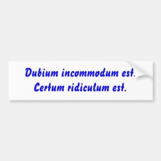 Dubium incommodum est. Certum ridiculum est. Car Bumper Sticker