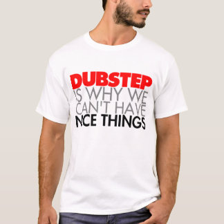 Dubstep is why we can't have Nice Things T-Shirt