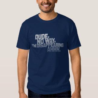 Dude, no way, I'm disappearing, ahhh. (dark) T-shirt