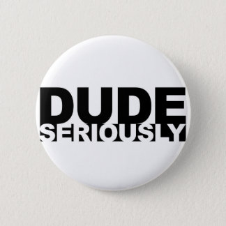 dude seriously button