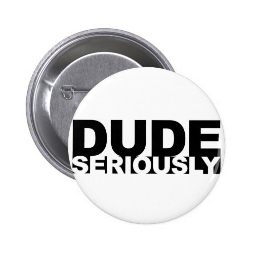 dude seriously pinback buttons