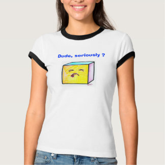 Dude, Seriously? T-Shirt