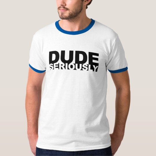 dude seriously T-Shirt