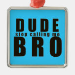 DUDE STOP CALLING ME BRO FUNNY LAUGHS HUMOR QUOTES ORNAMENTS