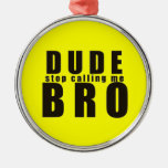 DUDE STOP CALLING ME BRO FUNNY LAUGHS HUMOR QUOTES CHRISTMAS TREE ORNAMENTS