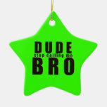 DUDE STOP CALLING ME BRO FUNNY LAUGHS HUMOR QUOTES CHRISTMAS ORNAMENTS