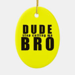 DUDE STOP CALLING ME BRO FUNNY LAUGHS HUMOR QUOTES CHRISTMAS TREE ORNAMENT