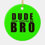 DUDE STOP CALLING ME BRO FUNNY LAUGHS HUMOR QUOTES CHRISTMAS ORNAMENT