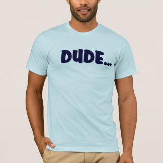 DUDE .... T-Shirt