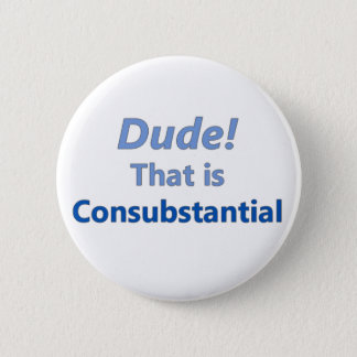 Dude! That is consubstantial Button