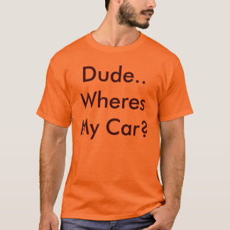 Dude..Wheres My Car? T-Shirt