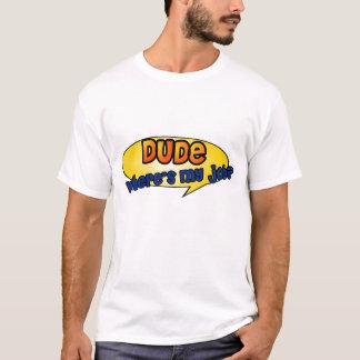 Dude, Where's My Job? T-Shirt